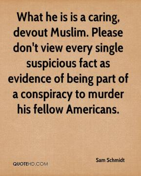 Sam Schmidt  - What he is is a caring, devout Muslim. Please don't view every single suspicious fact as evidence of being part of a conspiracy to murder his fellow Americans.