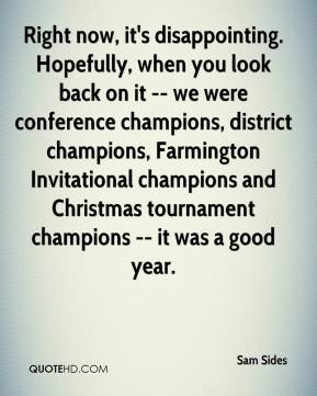 Sam Sides  - Right now, it's disappointing. Hopefully, when you look back on it -- we were conference champions, district champions, Farmington Invitational champions and Christmas tournament champions -- it was a good year.