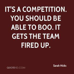 Sarah Hicks  - It's a competition. You should be able to boo. It gets the team fired up.