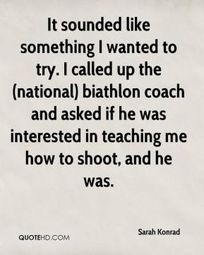 Sarah Konrad  - It sounded like something I wanted to try. I called up the (national) biathlon coach and asked if he was interested in teaching me how to shoot, and he was.