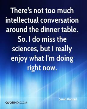Sarah Konrad  - There's not too much intellectual conversation around the dinner table. So, I do miss the sciences, but I really enjoy what I'm doing right now.