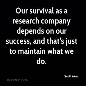 Our survival as a research company depends on our success, and that's just to maintain what we do.
