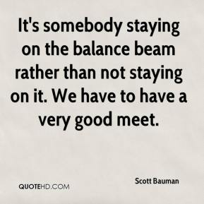 Scott Bauman  - It's somebody staying on the balance beam rather than not staying on it. We have to have a very good meet.