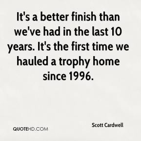 Scott Cardwell  - It's a better finish than we've had in the last 10 years. It's the first time we hauled a trophy home since 1996.