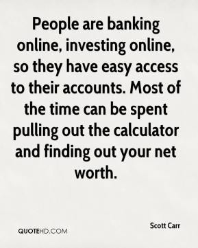 Scott Carr  - People are banking online, investing online, so they have easy access to their accounts. Most of the time can be spent pulling out the calculator and finding out your net worth.