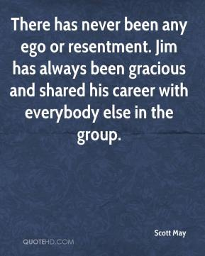 Scott May  - There has never been any ego or resentment. Jim has always been gracious and shared his career with everybody else in the group.