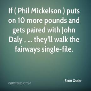 Scott Ostler  - If ( Phil Mickelson ) puts on 10 more pounds and gets paired with John Daly , ... they'll walk the fairways single-file.