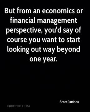 Scott Pattison  - But from an economics or financial management perspective, you'd say of course you want to start looking out way beyond one year.