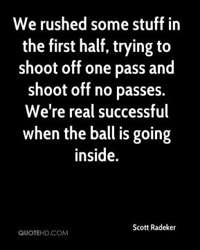 We rushed some stuff in the first half, trying to shoot off one pass and shoot off no passes. We're real successful when the ball is going inside.