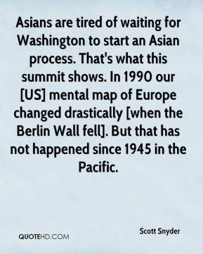 Scott Snyder  - Asians are tired of waiting for Washington to start an Asian process. That's what this summit shows. In 1990 our [US] mental map of Europe changed drastically [when the Berlin Wall fell]. But that has not happened since 1945 in the Pacific.