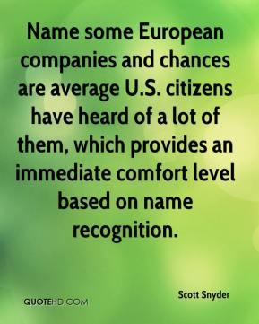 Scott Snyder  - Name some European companies and chances are average U.S. citizens have heard of a lot of them, which provides an immediate comfort level based on name recognition.