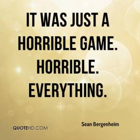 Sean Bergenheim  - It was just a horrible game. Horrible. Everything.