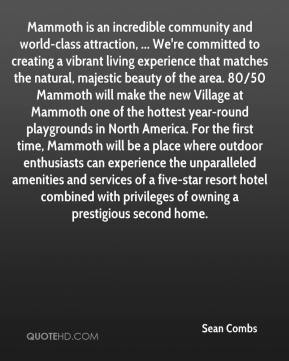 Sean Combs  - Mammoth is an incredible community and world-class attraction, ... We're committed to creating a vibrant living experience that matches the natural, majestic beauty of the area. 80/50 Mammoth will make the new Village at Mammoth one of the hottest year-round playgrounds in North America. For the first time, Mammoth will be a place where outdoor enthusiasts can experience the unparalleled amenities and services of a five-star resort hotel combined with privileges of owning a prestigious second home.