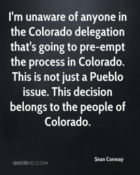 I'm unaware of anyone in the Colorado delegation that's going to pre-empt the process in Colorado. This is not just a Pueblo issue. This decision belongs to the people of Colorado.