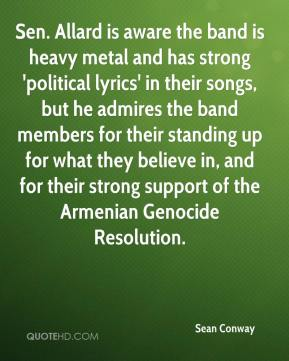Sean Conway  - Sen. Allard is aware the band is heavy metal and has strong 'political lyrics' in their songs, but he admires the band members for their standing up for what they believe in, and for their strong support of the Armenian Genocide Resolution.