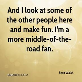 Sean Walsh  - And I look at some of the other people here and make fun. I'm a more middle-of-the-road fan.