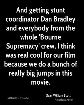 And getting stunt coordinator Dan Bradley and everybody from the whole 'Bourne Supremacy' crew, I think was real cool for our film because we do a bunch of really big jumps in this movie.