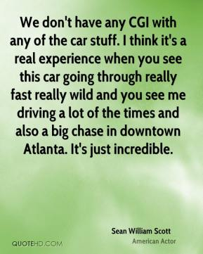 Sean William Scott - We don't have any CGI with any of the car stuff. I think it's a real experience when you see this car going through really fast really wild and you see me driving a lot of the times and also a big chase in downtown Atlanta. It's just incredible.
