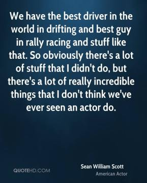 Sean William Scott - We have the best driver in the world in drifting and best guy in rally racing and stuff like that. So obviously there's a lot of stuff that I didn't do, but there's a lot of really incredible things that I don't think we've ever seen an actor do.