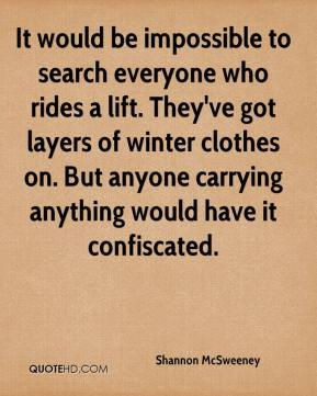 Shannon McSweeney  - It would be impossible to search everyone who rides a lift. They've got layers of winter clothes on. But anyone carrying anything would have it confiscated.