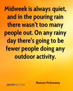 Shannon McSweeney  - Midweek is always quiet, and in the pouring rain there wasn't too many people out. On any rainy day there's going to be fewer people doing any outdoor activity.