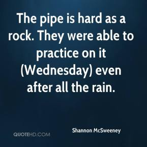 Shannon McSweeney  - The pipe is hard as a rock. They were able to practice on it (Wednesday) even after all the rain.