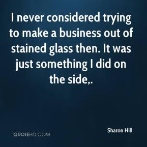 Sharon Hill  - I never considered trying to make a business out of stained glass then. It was just something I did on the side.