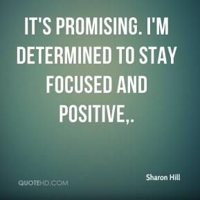 Sharon Hill  - It's promising. I'm determined to stay focused and positive.