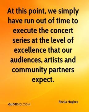 Sheila Hughes  - At this point, we simply have run out of time to execute the concert series at the level of excellence that our audiences, artists and community partners expect.