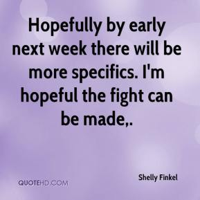 Hopefully by early next week there will be more specifics. I'm hopeful the fight can be made.