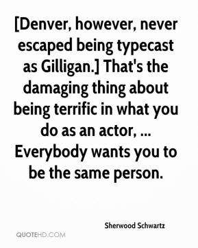 Sherwood Schwartz  - [Denver, however, never escaped being typecast as Gilligan.] That's the damaging thing about being terrific in what you do as an actor, ... Everybody wants you to be the same person.