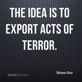 Shlomo Dror  - The idea is to export acts of terror.