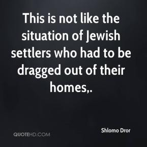 Shlomo Dror  - This is not like the situation of Jewish settlers who had to be dragged out of their homes.