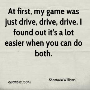 Shontavia Williams  - At first, my game was just drive, drive, drive. I found out it's a lot easier when you can do both.