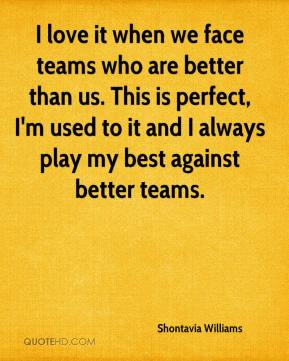 Shontavia Williams  - I love it when we face teams who are better than us. This is perfect, I'm used to it and I always play my best against better teams.