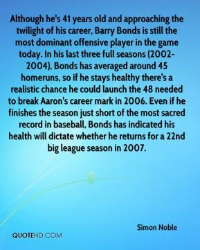 Simon Noble  - Although he's 41 years old and approaching the twilight of his career, Barry Bonds is still the most dominant offensive player in the game today. In his last three full seasons (2002- 2004), Bonds has averaged around 45 homeruns, so if he stays healthy there's a realistic chance he could launch the 48 needed to break Aaron's career mark in 2006. Even if he finishes the season just short of the most sacred record in baseball, Bonds has indicated his health will dictate whether he returns for a 22nd big league season in 2007.