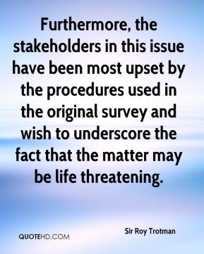 Sir Roy Trotman  - Furthermore, the stakeholders in this issue have been most upset by the procedures used in the original survey and wish to underscore the fact that the matter may be life threatening.