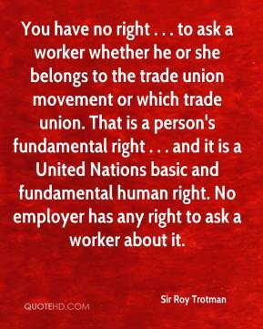 Sir Roy Trotman  - You have no right . . . to ask a worker whether he or she belongs to the trade union movement or which trade union. That is a person's fundamental right . . . and it is a United Nations basic and fundamental human right. No employer has any right to ask a worker about it.