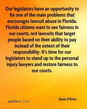 Our legislators have an opportunity to fix one of the main problems that encourages lawsuit abuse in Florida. Florida citizens want to see fairness in our courts, not lawsuits that target people based on their ability to pay instead of the extent of their responsibility. It's time for our legislators to stand up to the personal injury lawyers and restore fairness to our courts.