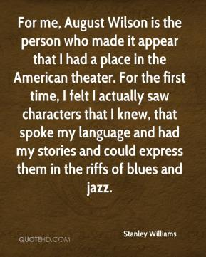 Stanley Williams  - For me, August Wilson is the person who made it appear that I had a place in the American theater. For the first time, I felt I actually saw characters that I knew, that spoke my language and had my stories and could express them in the riffs of blues and jazz.