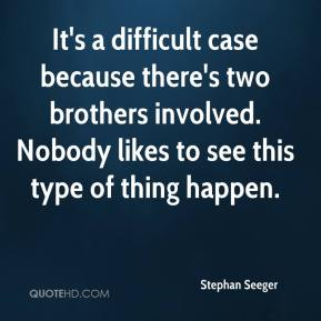 Stephan Seeger  - It's a difficult case because there's two brothers involved. Nobody likes to see this type of thing happen.