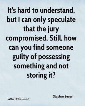 Stephan Seeger  - It's hard to understand, but I can only speculate that the jury compromised. Still, how can you find someone guilty of possessing something and not storing it?