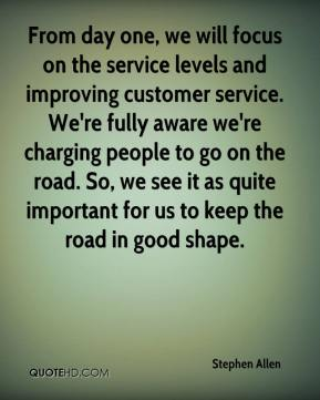 Stephen Allen  - From day one, we will focus on the service levels and improving customer service. We're fully aware we're charging people to go on the road. So, we see it as quite important for us to keep the road in good shape.