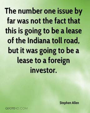 Stephen Allen  - The number one issue by far was not the fact that this is going to be a lease of the Indiana toll road, but it was going to be a lease to a foreign investor.