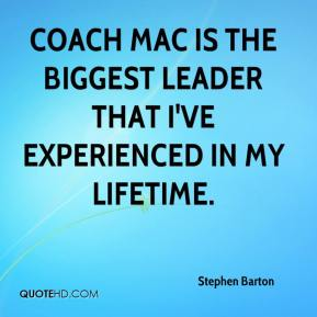 Stephen Barton  - Coach Mac is the biggest leader that I've experienced in my lifetime.