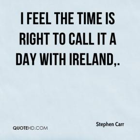 I feel the time is right to call it a day with Ireland.