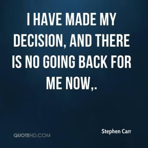 I have made my decision, and there is no going back for me now.