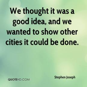 Stephen Joseph  - We thought it was a good idea, and we wanted to show other cities it could be done.