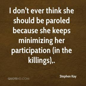 Stephen Kay  - I don't ever think she should be paroled because she keeps minimizing her participation (in the killings).