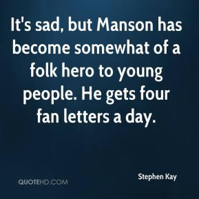 Stephen Kay  - It's sad, but Manson has become somewhat of a folk hero to young people. He gets four fan letters a day.